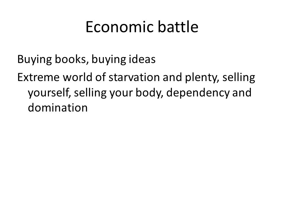 Economic battle Buying books, buying ideas Extreme world of starvation and plenty, selling yourself, selling your body, dependency and domination