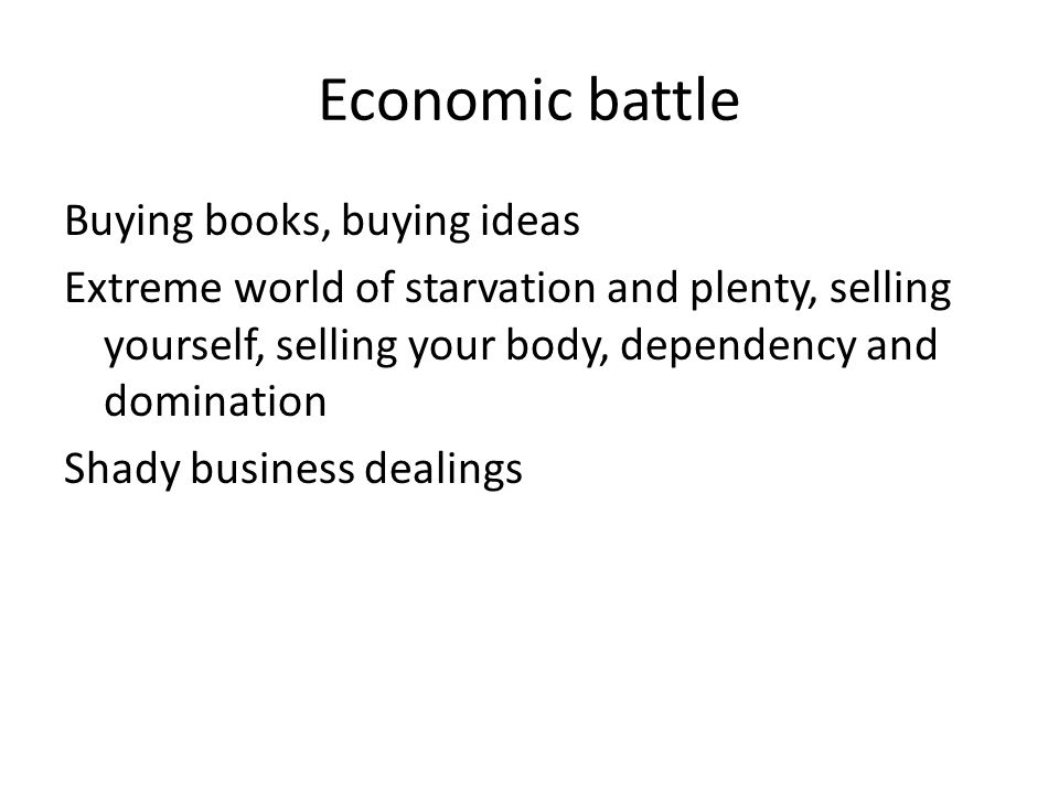 Economic battle Buying books, buying ideas Extreme world of starvation and plenty, selling yourself, selling your body, dependency and domination Shady business dealings