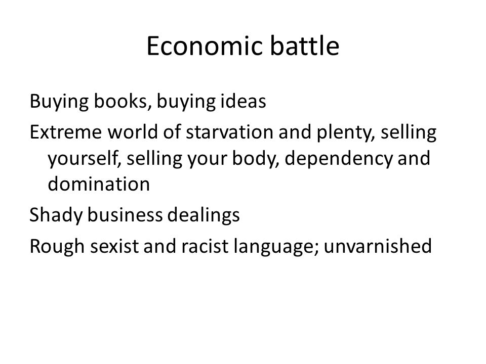Economic battle Buying books, buying ideas Extreme world of starvation and plenty, selling yourself, selling your body, dependency and domination Shady business dealings Rough sexist and racist language; unvarnished