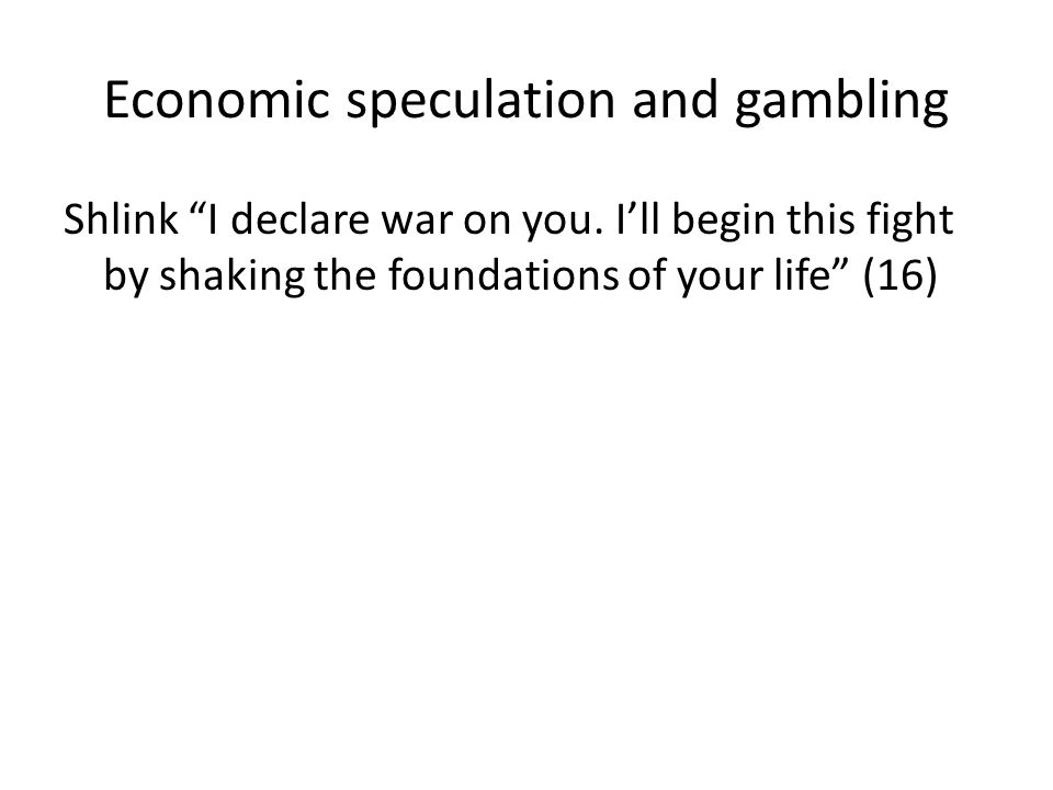 """Economic speculation and gambling Shlink """"I declare war on you. I'll begin this fight by shaking the foundations of your life"""" (16)"""