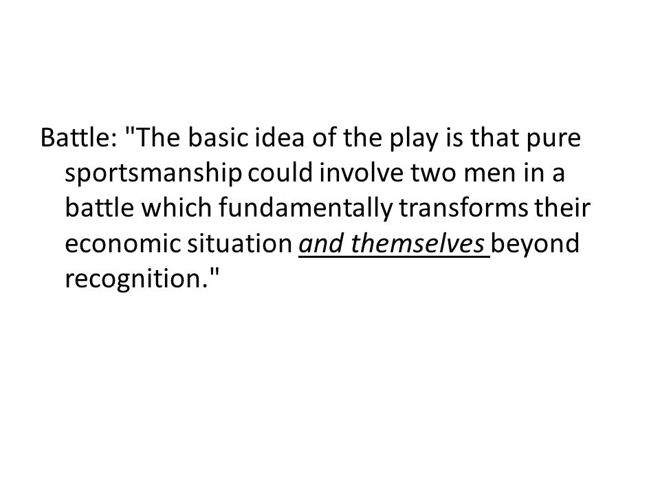 Battle: The basic idea of the play is that pure sportsmanship could involve two men in a battle which fundamentally transforms their economic situation and themselves beyond recognition.