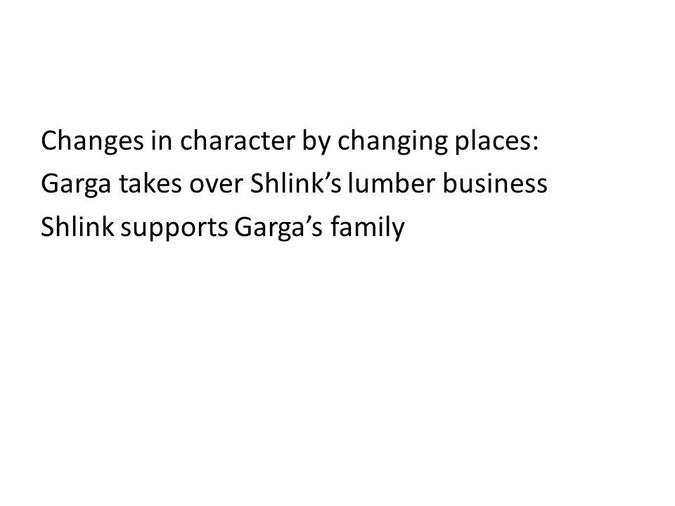 Changes in character by changing places: Garga takes over Shlink's lumber business Shlink supports Garga's family