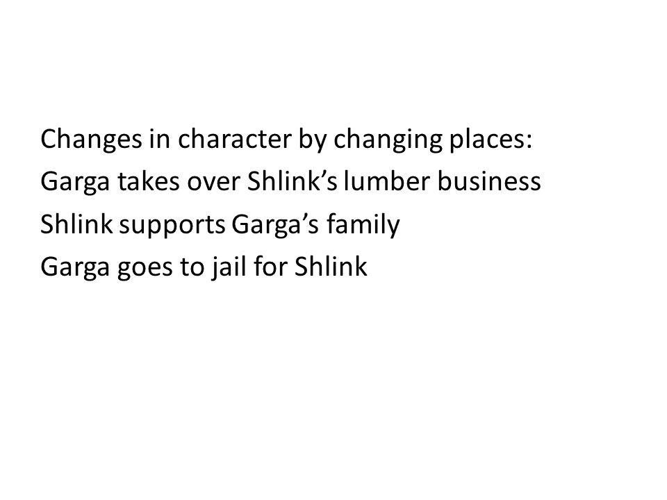 Changes in character by changing places: Garga takes over Shlink's lumber business Shlink supports Garga's family Garga goes to jail for Shlink