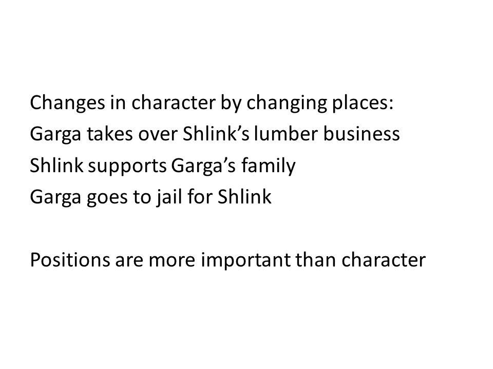 Changes in character by changing places: Garga takes over Shlink's lumber business Shlink supports Garga's family Garga goes to jail for Shlink Positi