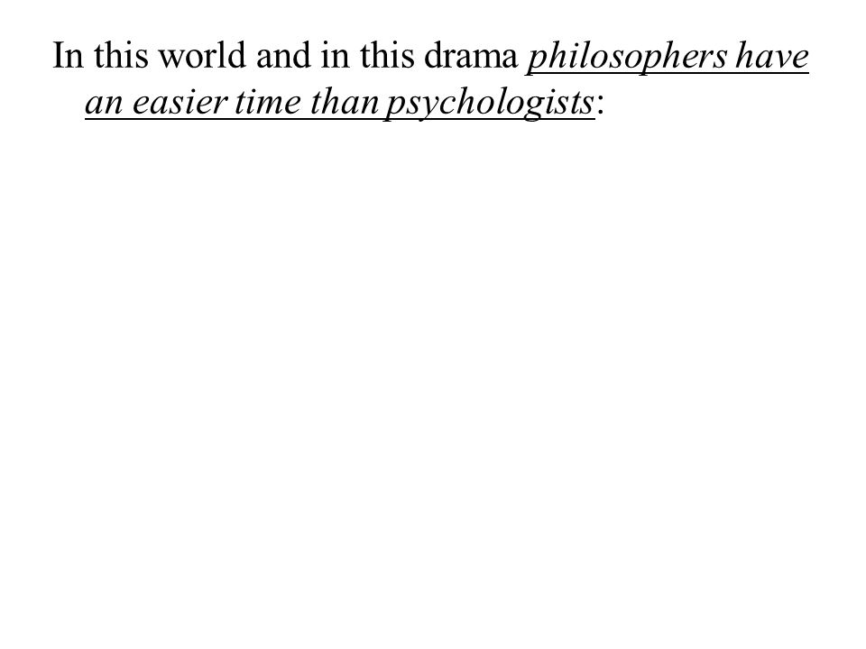 In this world and in this drama philosophers have an easier time than psychologists: