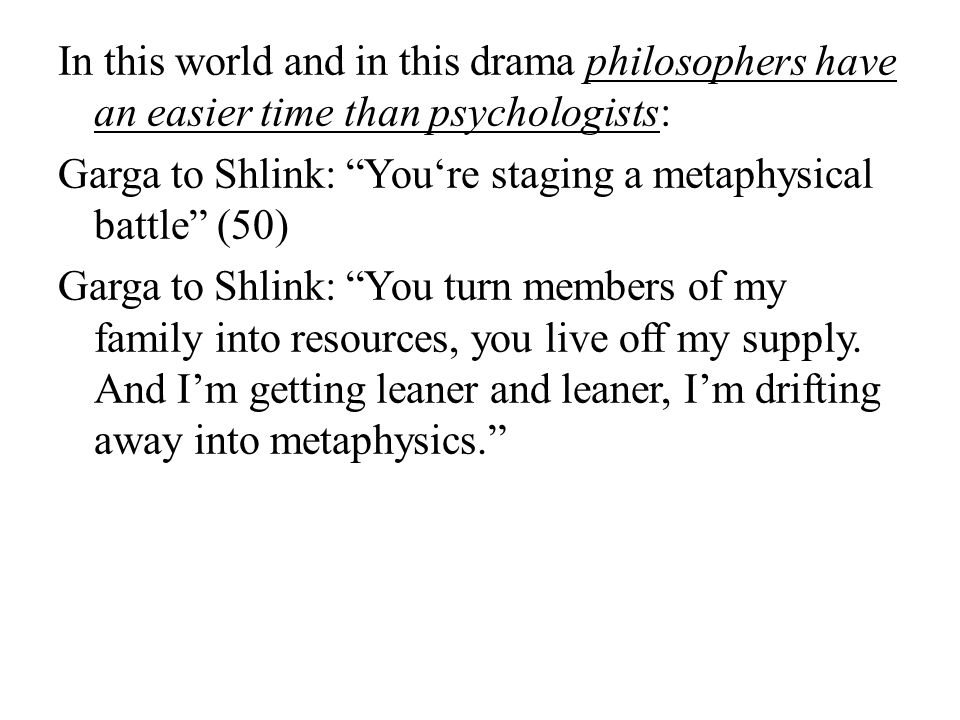 In this world and in this drama philosophers have an easier time than psychologists: Garga to Shlink: You're staging a metaphysical battle (50) Garga to Shlink: You turn members of my family into resources, you live off my supply.