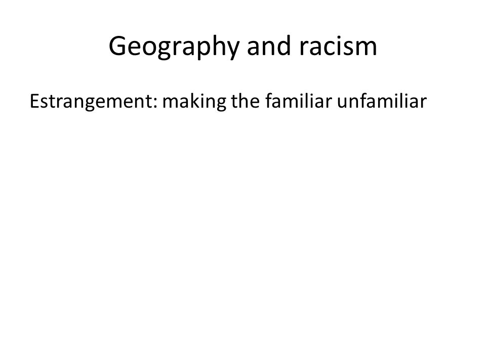Geography and racism Estrangement: making the familiar unfamiliar