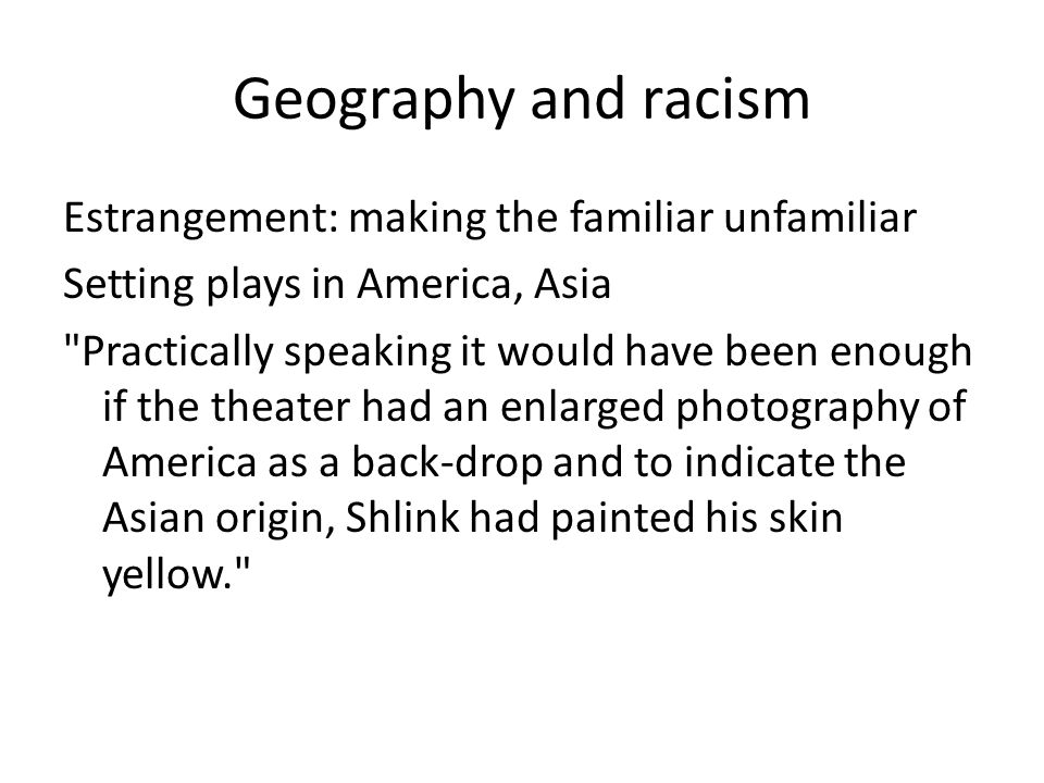Geography and racism Estrangement: making the familiar unfamiliar Setting plays in America, Asia