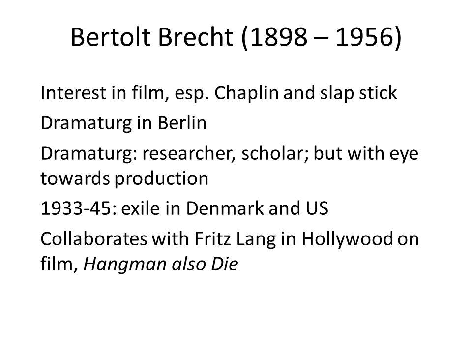 Bertolt Brecht (1898 – 1956) Interest in film, esp. Chaplin and slap stick Dramaturg in Berlin Dramaturg: researcher, scholar; but with eye towards pr