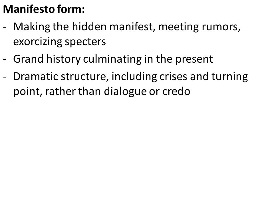 Manifesto form: -Making the hidden manifest, meeting rumors, exorcizing specters -Grand history culminating in the present -Dramatic structure, including crises and turning point, rather than dialogue or credo