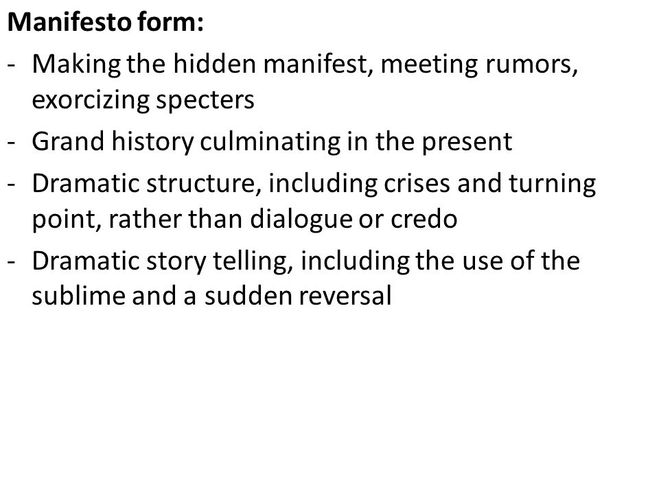 Manifesto form: -Making the hidden manifest, meeting rumors, exorcizing specters -Grand history culminating in the present -Dramatic structure, including crises and turning point, rather than dialogue or credo -Dramatic story telling, including the use of the sublime and a sudden reversal