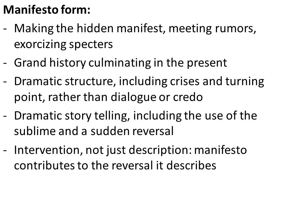 Manifesto form: -Making the hidden manifest, meeting rumors, exorcizing specters -Grand history culminating in the present -Dramatic structure, includ
