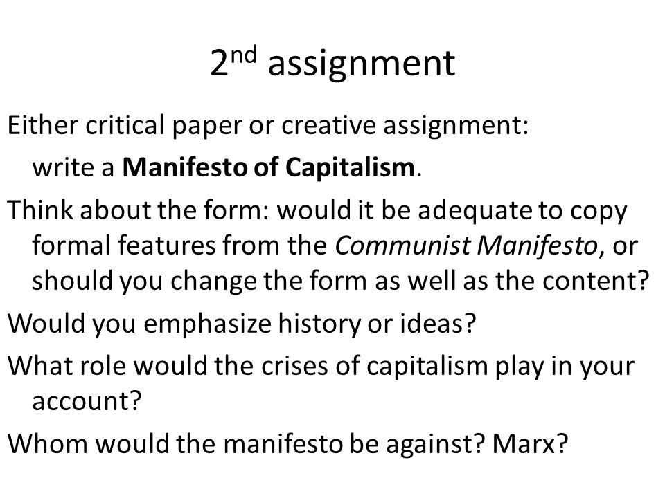 2 nd assignment Either critical paper or creative assignment: write a Manifesto of Capitalism. Think about the form: would it be adequate to copy form