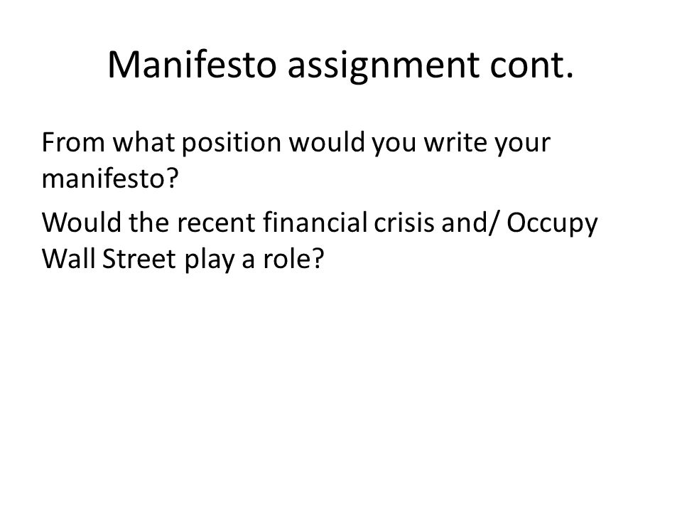 Manifesto assignment cont. From what position would you write your manifesto? Would the recent financial crisis and/ Occupy Wall Street play a role?
