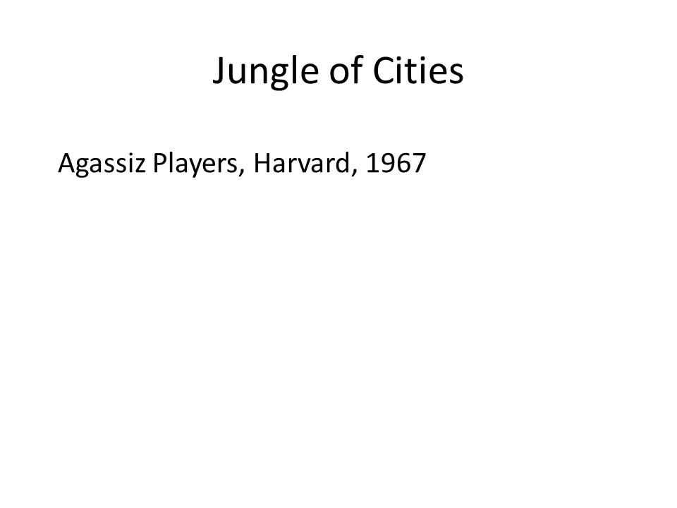 Jungle of Cities Agassiz Players, Harvard, 1967 The Crimson, August 18, 1967: Even in theory the set is out of place.