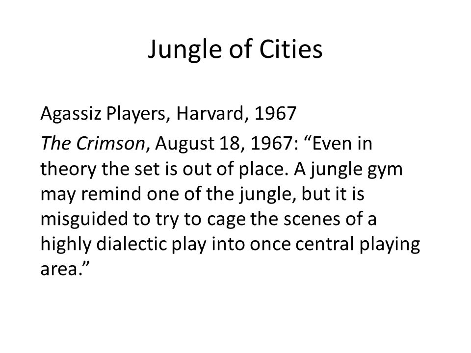 """Jungle of Cities Agassiz Players, Harvard, 1967 The Crimson, August 18, 1967: """"Even in theory the set is out of place. A jungle gym may remind one of"""
