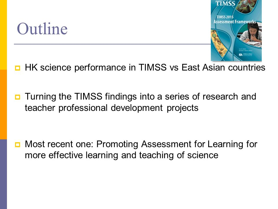 Outline  HK performance in TIMSS vs other East-Asian countries  Turning the TIMSS findings into a series of research and teacher professional development projects  An on going one: Promoting Assessment for Learning for effective learning and teaching of science