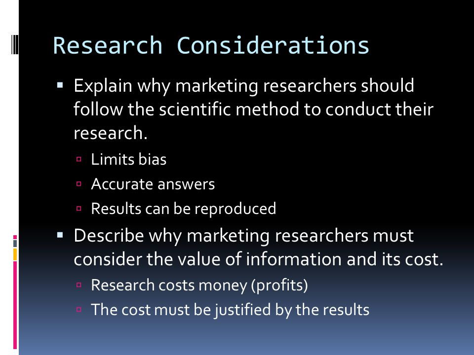 Research Considerations  Explain why marketing researchers should follow the scientific method to conduct their research.  Limits bias  Accurate an