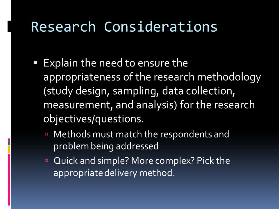 Research Considerations  Explain the need to ensure the appropriateness of the research methodology (study design, sampling, data collection, measure