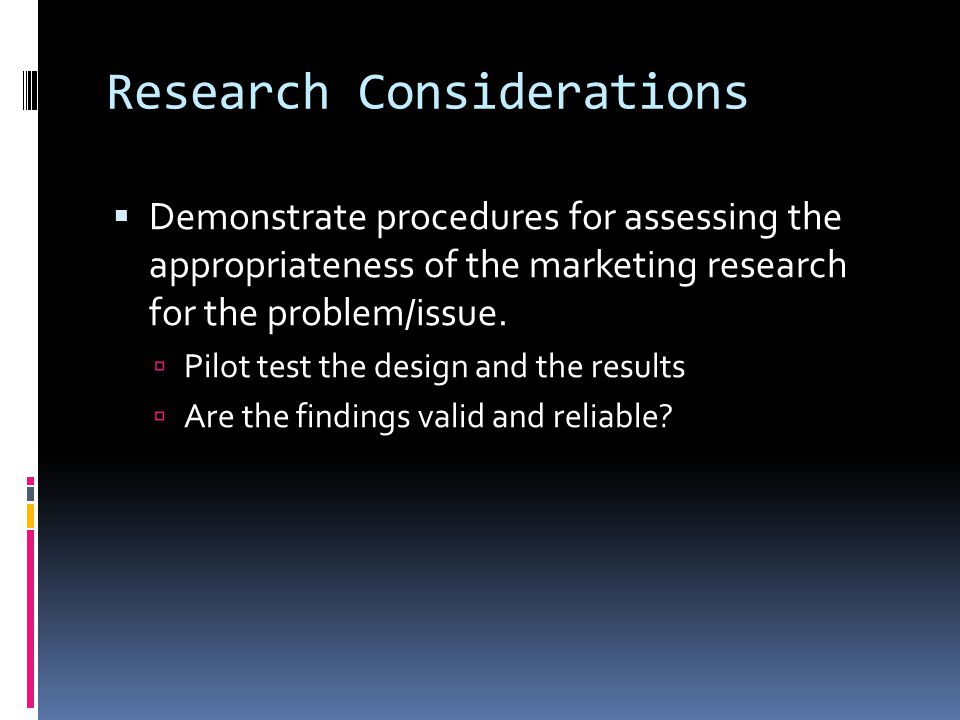 Research Considerations  Demonstrate procedures for assessing the appropriateness of the marketing research for the problem/issue.  Pilot test the d
