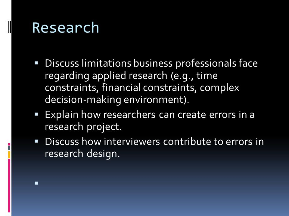 Research  Discuss limitations business professionals face regarding applied research (e.g., time constraints, financial constraints, complex decision-making environment).