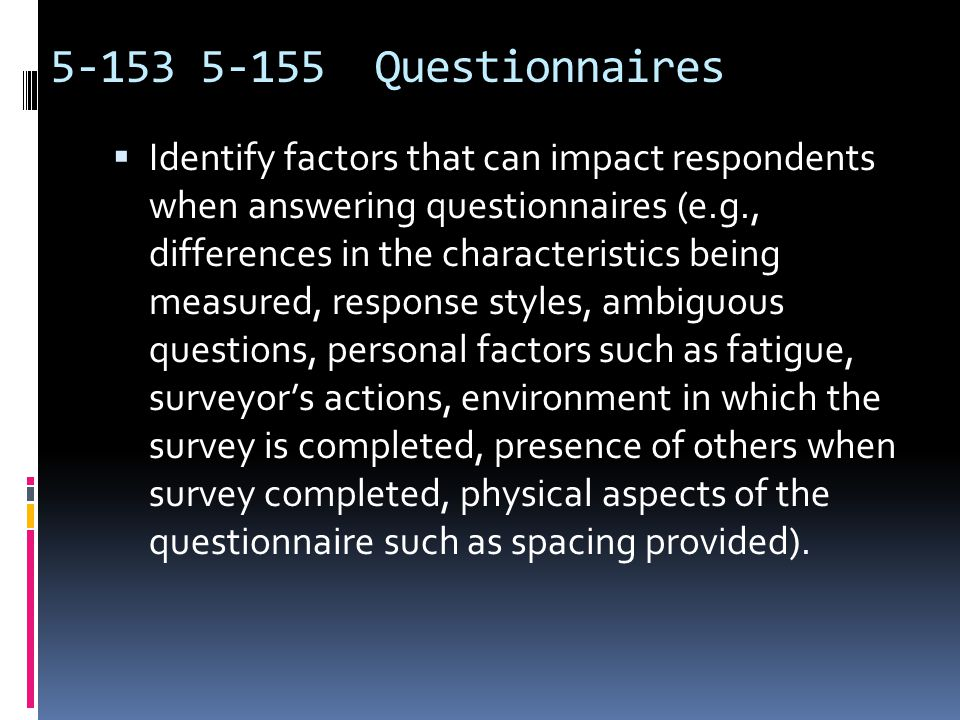 Questionnaires  Explain potential problems with the questions on a questionnaire (e.g., unfamiliar terminology, vague or imprecise terms, complex sentence construction, misleading or incorrect assumptions, imprecise or unqualified verbs, vague noun-phrases).