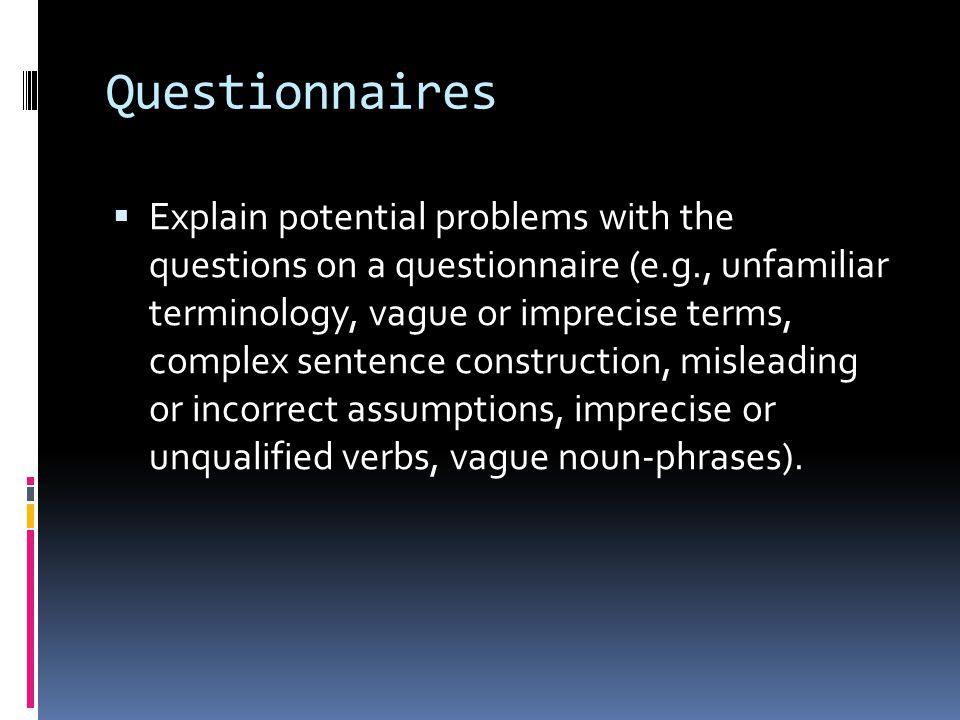 Questionnaires  Explain potential problems with the questions on a questionnaire (e.g., unfamiliar terminology, vague or imprecise terms, complex sentence construction, misleading or incorrect assumptions, imprecise or unqualified verbs, vague noun-phrases).