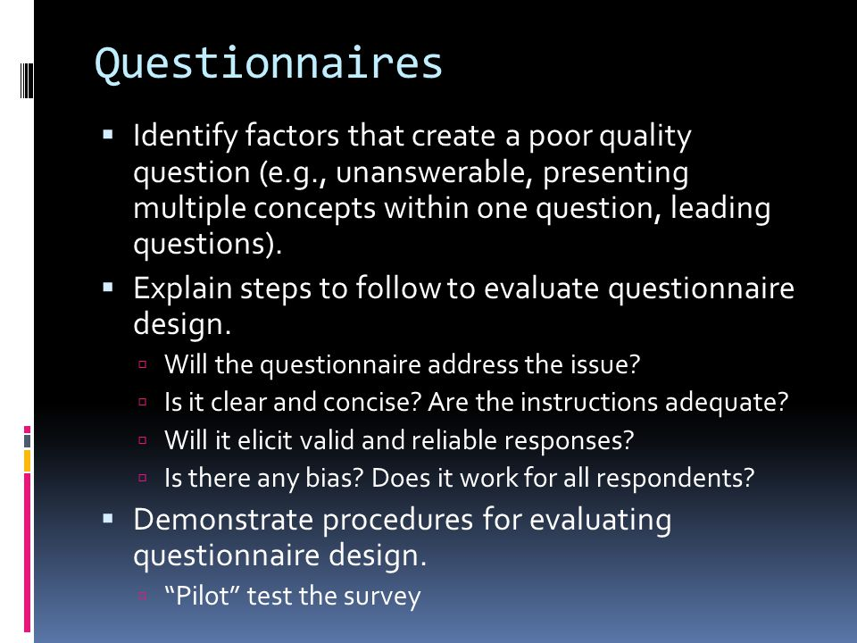 Questionnaires  Identify factors that create a poor quality question (e.g., unanswerable, presenting multiple concepts within one question, leading q