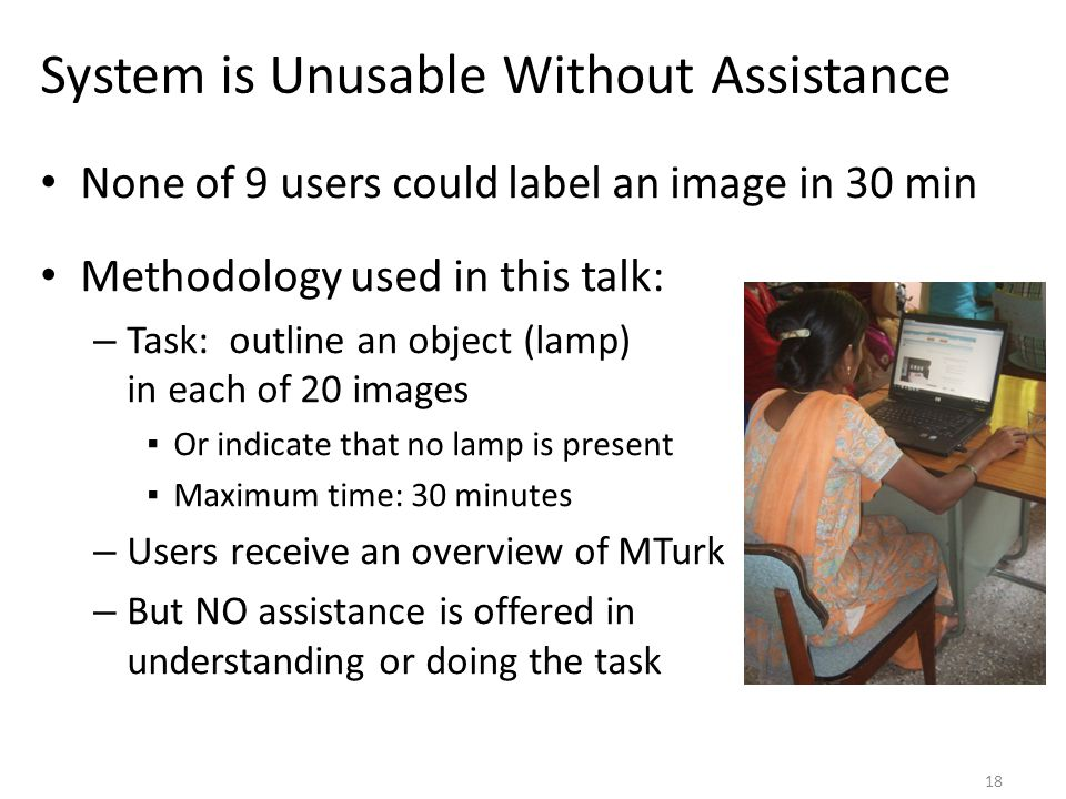 System is Unusable Without Assistance None of 9 users could label an image in 30 min Methodology used in this talk: – Task: outline an object (lamp) in each of 20 images ▪Or indicate that no lamp is present ▪Maximum time: 30 minutes – Users receive an overview of MTurk – But NO assistance is offered in understanding or doing the task 18