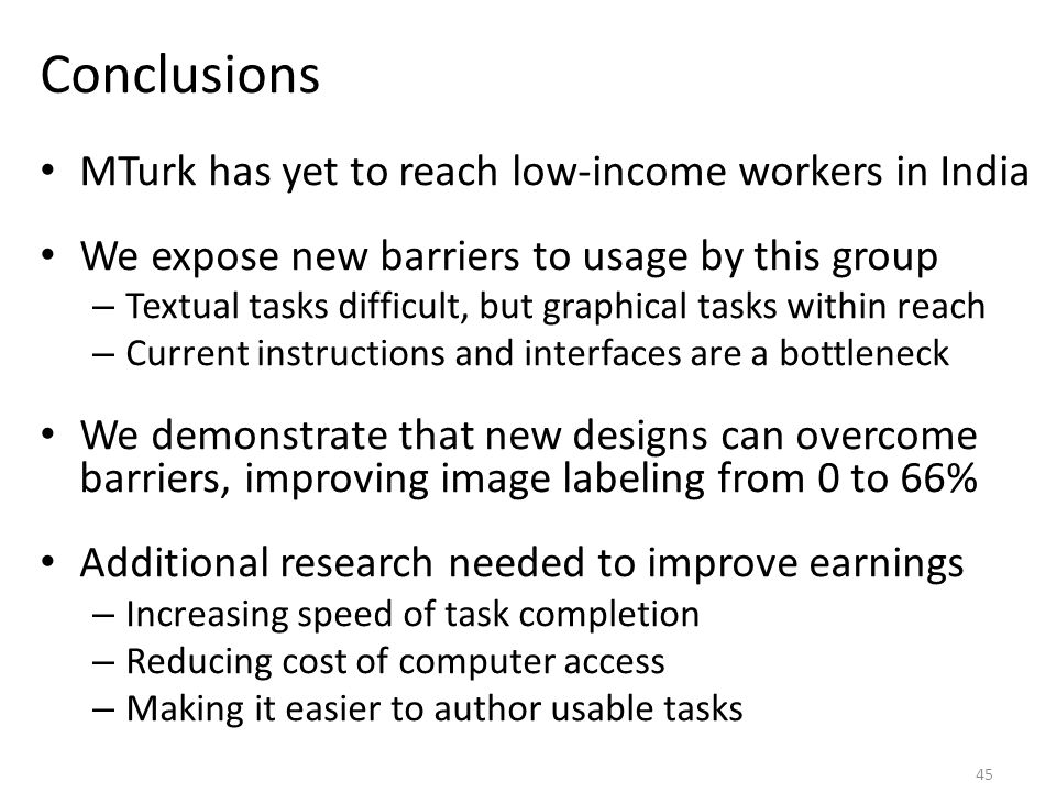 Conclusions MTurk has yet to reach low-income workers in India We expose new barriers to usage by this group – Textual tasks difficult, but graphical tasks within reach – Current instructions and interfaces are a bottleneck We demonstrate that new designs can overcome barriers, improving image labeling from 0 to 66% Additional research needed to improve earnings – Increasing speed of task completion – Reducing cost of computer access – Making it easier to author usable tasks 45