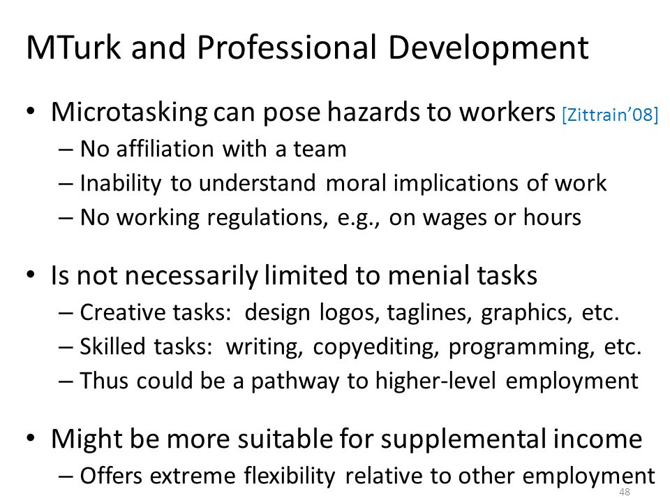 MTurk and Professional Development Microtasking can pose hazards to workers [Zittrain'08] – No affiliation with a team – Inability to understand moral implications of work – No working regulations, e.g., on wages or hours Is not necessarily limited to menial tasks – Creative tasks: design logos, taglines, graphics, etc.