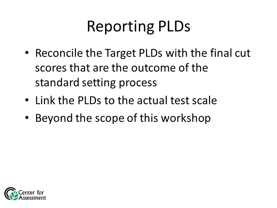 Reporting PLDs Reconcile the Target PLDs with the final cut scores that are the outcome of the standard setting process Link the PLDs to the actual test scale Beyond the scope of this workshop
