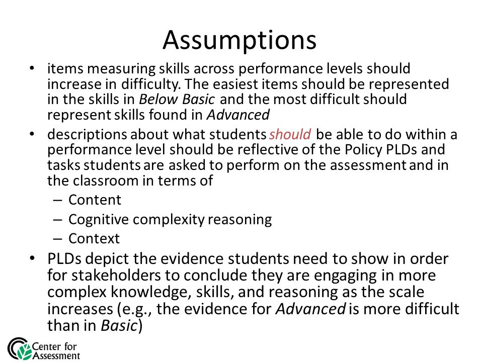 Assumptions items measuring skills across performance levels should increase in difficulty.