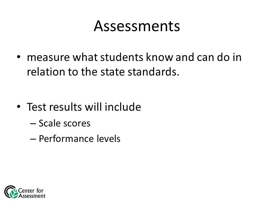Assessments measure what students know and can do in relation to the state standards.