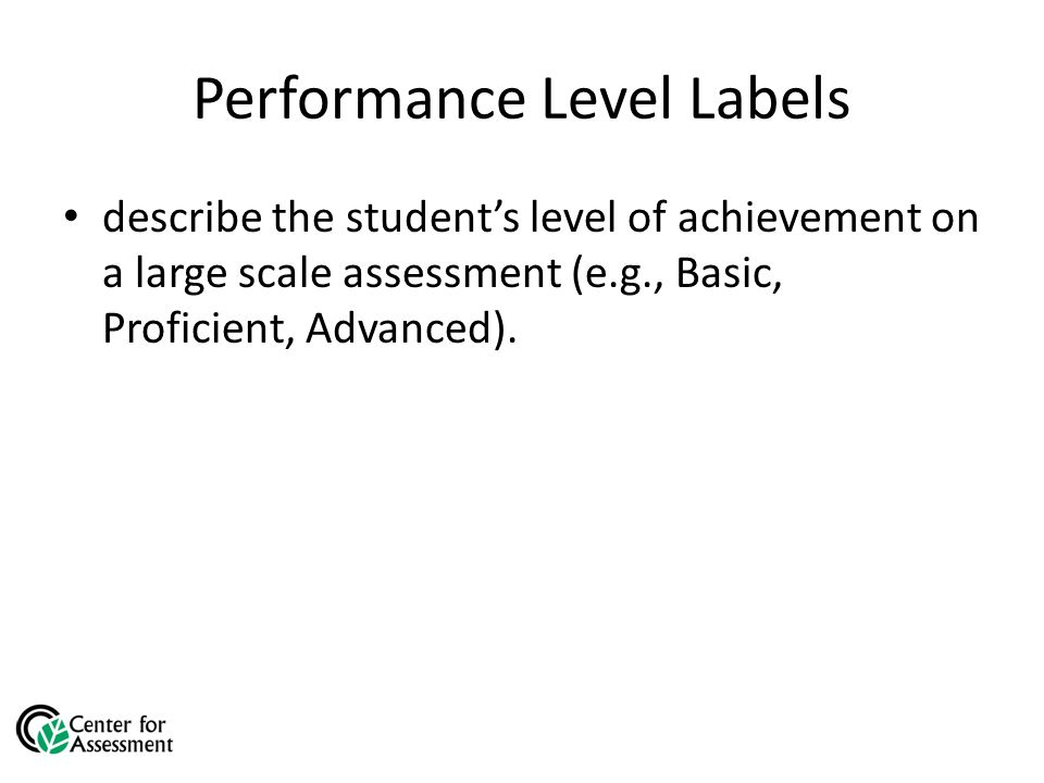 Performance Level Labels describe the student's level of achievement on a large scale assessment (e.g., Basic, Proficient, Advanced).