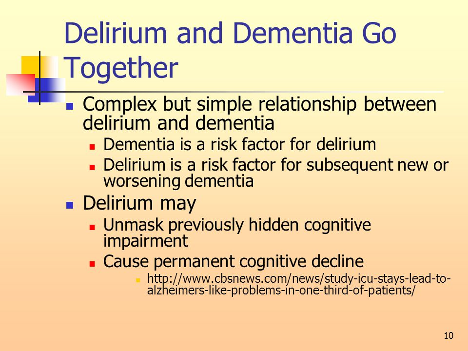 Delirium and Dementia Go Together Complex but simple relationship between delirium and dementia Dementia is a risk factor for delirium Delirium is a risk factor for subsequent new or worsening dementia Delirium may Unmask previously hidden cognitive impairment Cause permanent cognitive decline http://www.cbsnews.com/news/study-icu-stays-lead-to- alzheimers-like-problems-in-one-third-of-patients/ 10