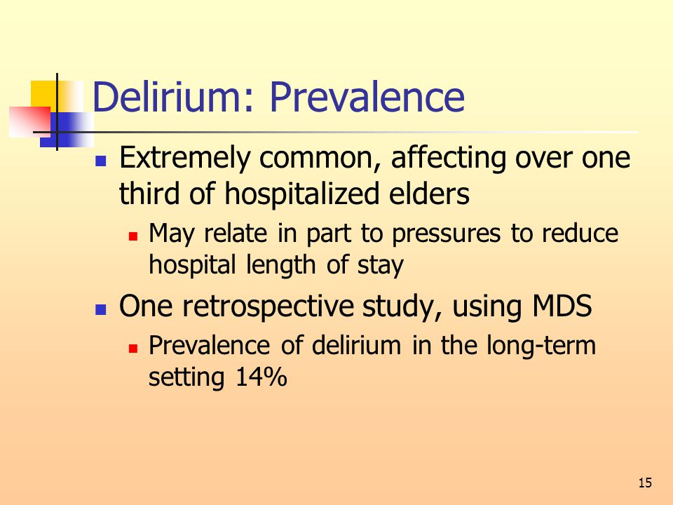 Delirium: Prevalence Extremely common, affecting over one third of hospitalized elders May relate in part to pressures to reduce hospital length of stay One retrospective study, using MDS Prevalence of delirium in the long-term setting 14% 15