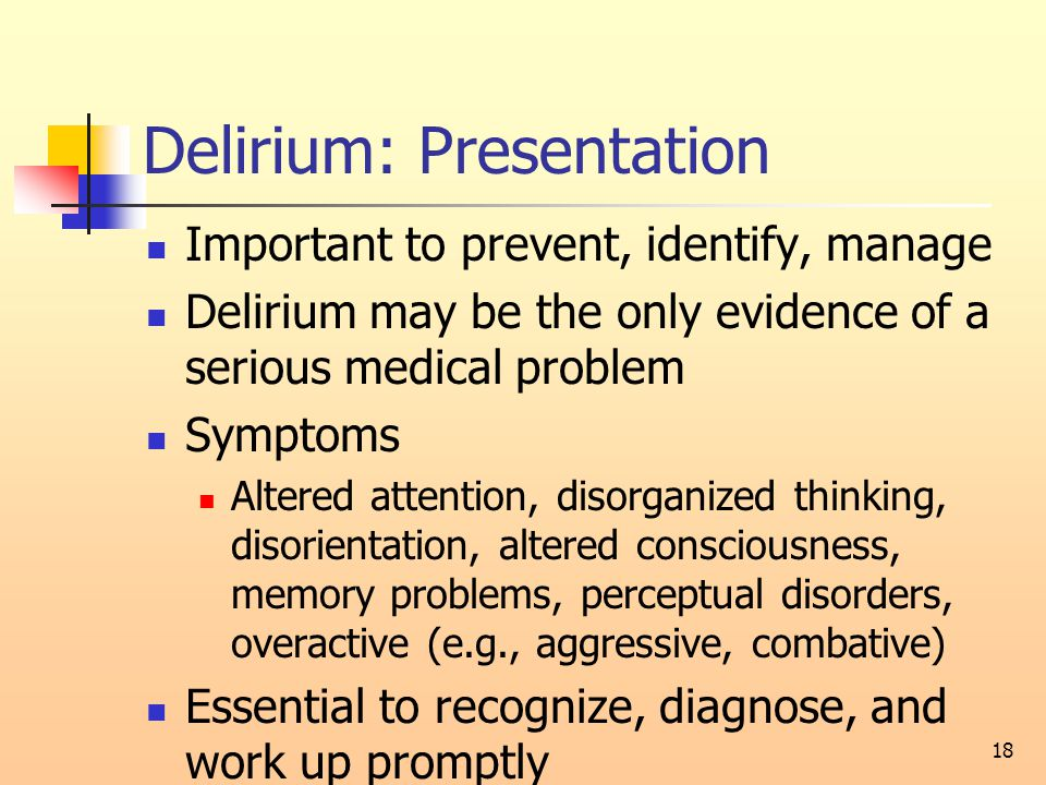 Delirium: Presentation Important to prevent, identify, manage Delirium may be the only evidence of a serious medical problem Symptoms Altered attention, disorganized thinking, disorientation, altered consciousness, memory problems, perceptual disorders, overactive (e.g., aggressive, combative) Essential to recognize, diagnose, and work up promptly 18