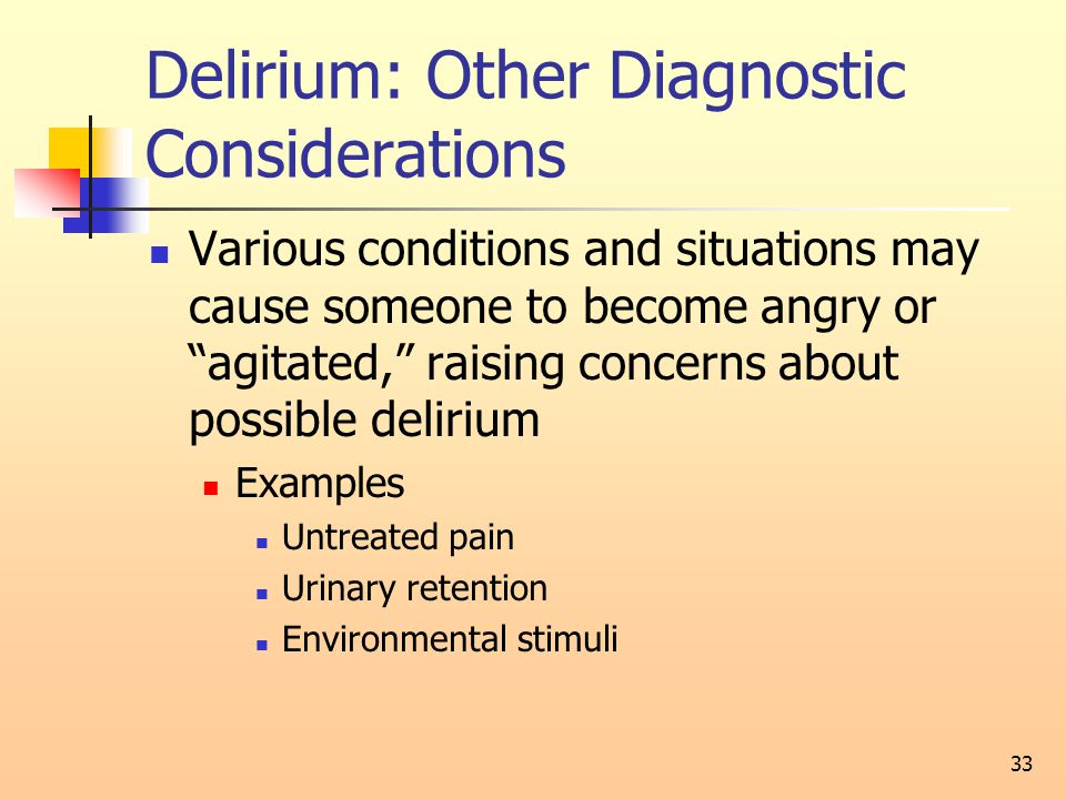 Delirium: Other Diagnostic Considerations Various conditions and situations may cause someone to become angry or agitated, raising concerns about possible delirium Examples Untreated pain Urinary retention Environmental stimuli 33