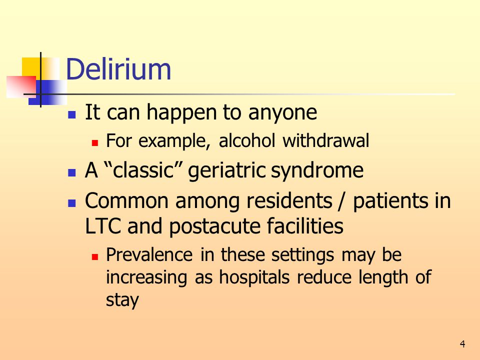 Delirium It can happen to anyone For example, alcohol withdrawal A classic geriatric syndrome Common among residents / patients in LTC and postacute facilities Prevalence in these settings may be increasing as hospitals reduce length of stay 4