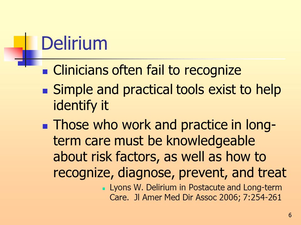 Delirium Clinicians often fail to recognize Simple and practical tools exist to help identify it Those who work and practice in long- term care must be knowledgeable about risk factors, as well as how to recognize, diagnose, prevent, and treat Lyons W.