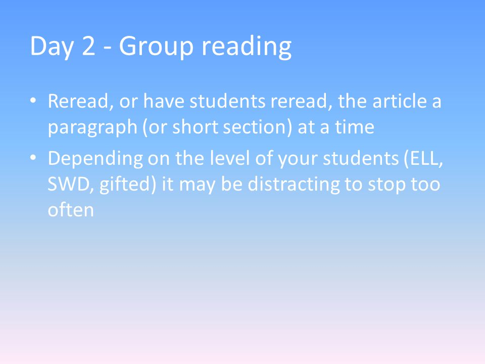 Day 2 - Group reading Reread, or have students reread, the article a paragraph (or short section) at a time Depending on the level of your students (ELL, SWD, gifted) it may be distracting to stop too often