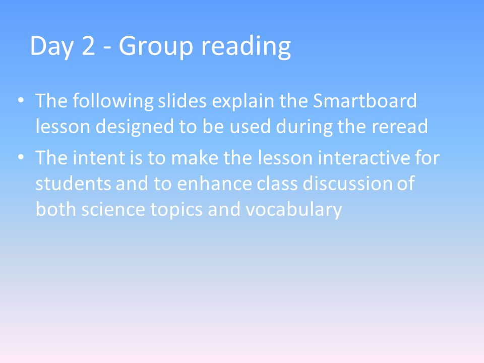 Day 2 - Group reading The following slides explain the Smartboard lesson designed to be used during the reread The intent is to make the lesson interactive for students and to enhance class discussion of both science topics and vocabulary