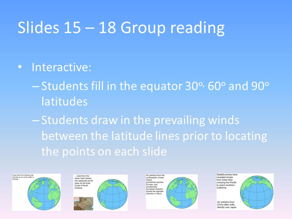 Slides 15 – 18 Group reading Interactive: – Students fill in the equator 30 o, 60 o and 90 o latitudes – Students draw in the prevailing winds between the latitude lines prior to locating the points on each slide