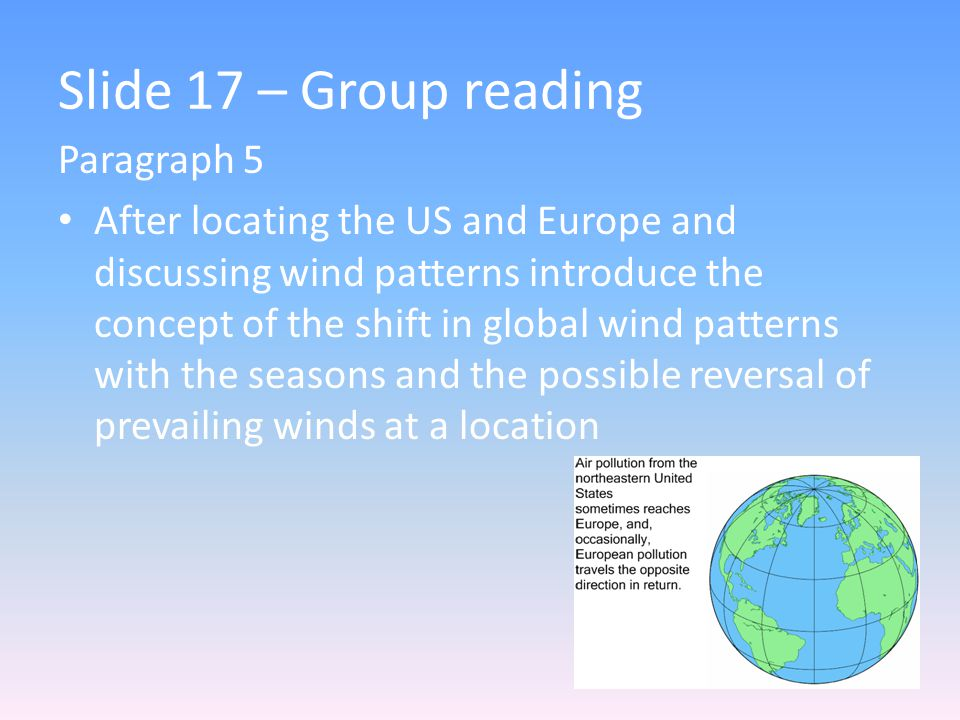 Slide 17 – Group reading Paragraph 5 After locating the US and Europe and discussing wind patterns introduce the concept of the shift in global wind patterns with the seasons and the possible reversal of prevailing winds at a location