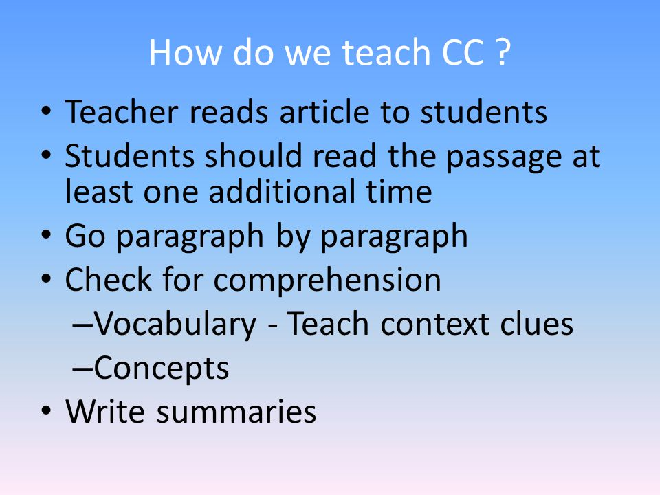How do we teach CC ? Teacher reads article to students Students should read the passage at least one additional time Go paragraph by paragraph Check f
