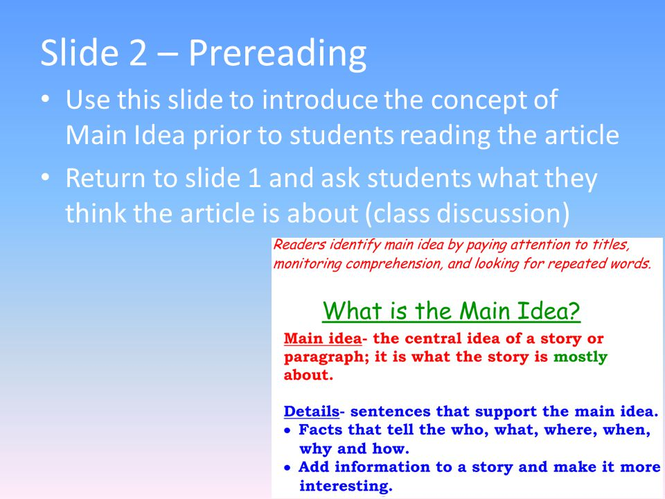 Slide 2 – Prereading Use this slide to introduce the concept of Main Idea prior to students reading the article Return to slide 1 and ask students wha