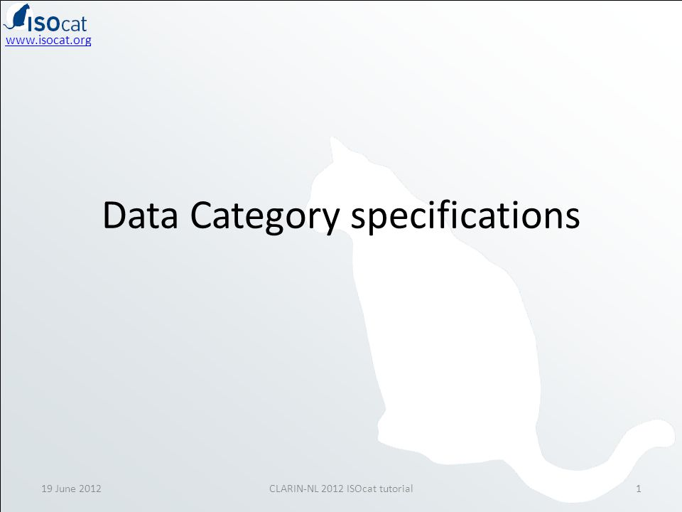www.isocat.org Data Category specifications 19 June 20121CLARIN-NL 2012 ISOcat tutorial