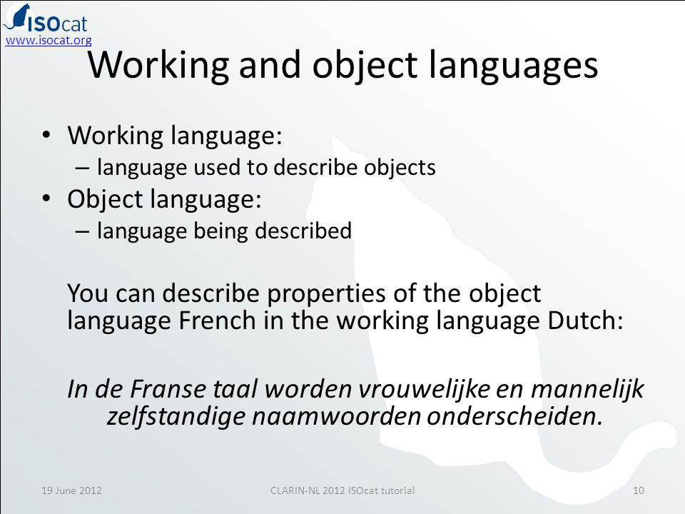 www.isocat.org 19 June 2012CLARIN-NL 2012 ISOcat tutorial10 Working and object languages Working language: – language used to describe objects Object