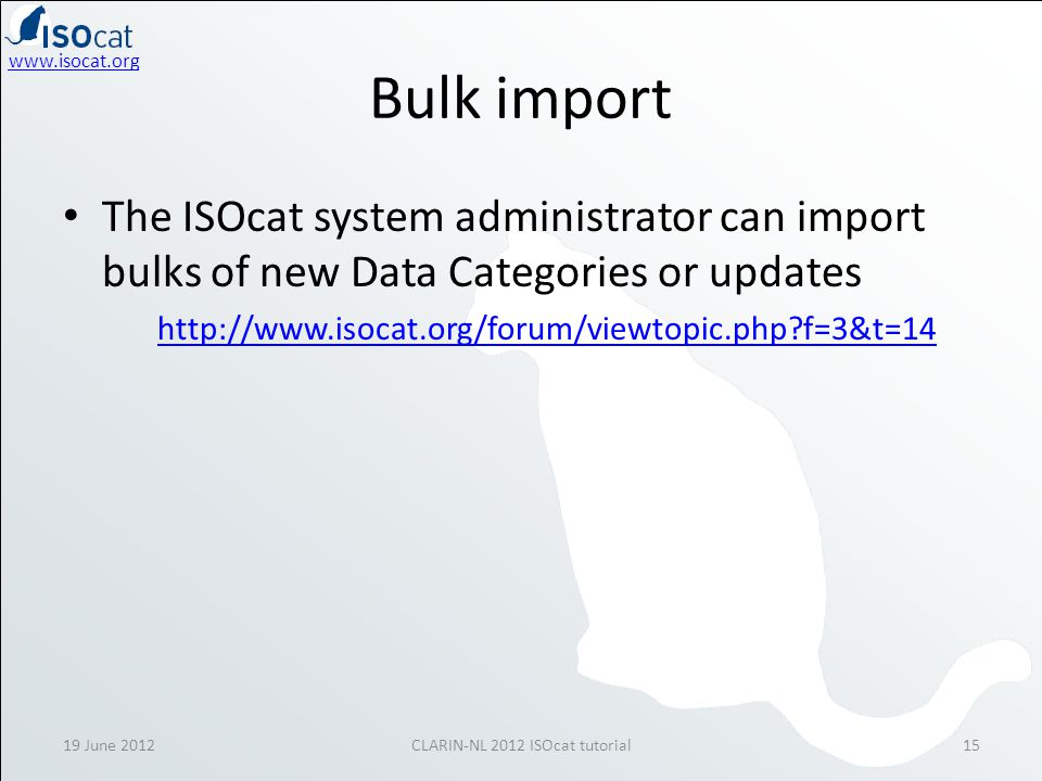www.isocat.org Bulk import The ISOcat system administrator can import bulks of new Data Categories or updates http://www.isocat.org/forum/viewtopic.php?f=3&t=14 19 June 2012CLARIN-NL 2012 ISOcat tutorial15